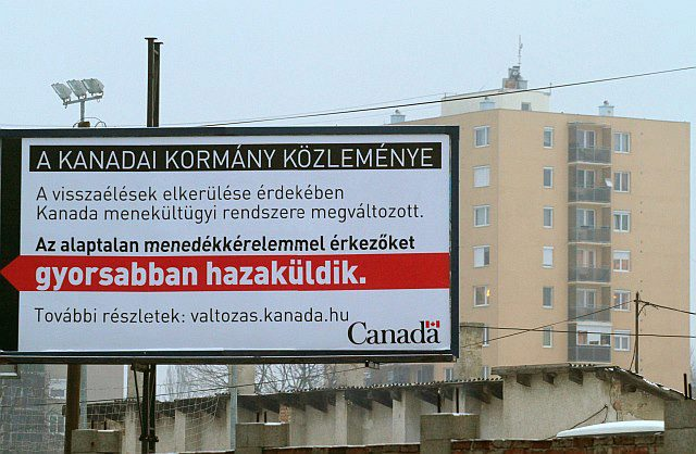 "A billboard currently being posted in the Hungarian city of Miskolc by the Canadian government, in an apparent effort by Canada to dissuade members of the Roma community from emigrating there. The billboard reads: ""An announcement from the Government of Canada: To deter abuse, Canada's refugee system has changed. For details: valtozas.kanada.hu."" Applicants with unjustified immigration claims are sent home faster Citizenship and Immigration Canada"